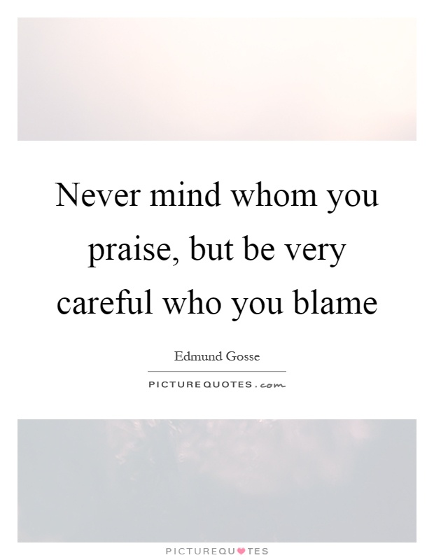 Never mind whom you praise, but be very careful who you blame Picture Quote #1