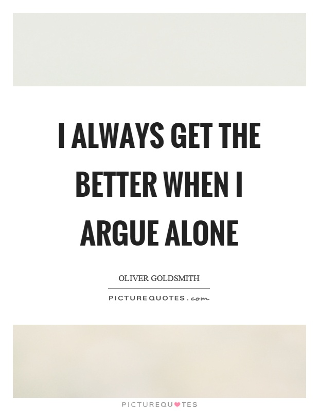 I always get the better when I argue alone Picture Quote #1