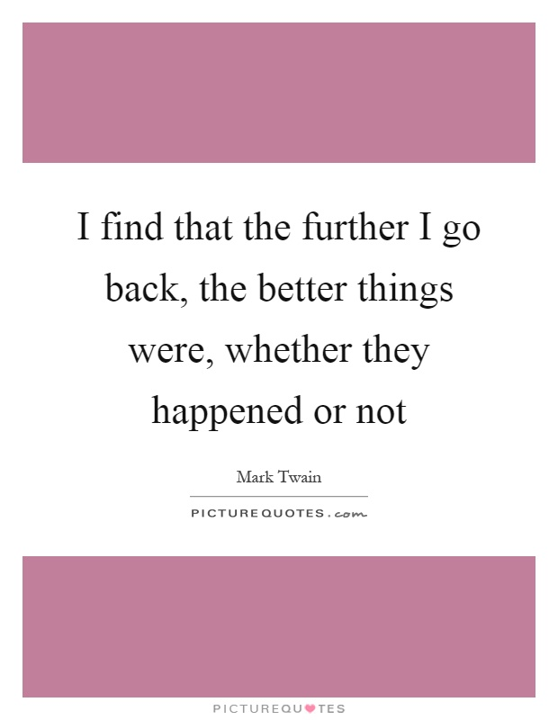 I find that the further I go back, the better things were, whether they happened or not Picture Quote #1