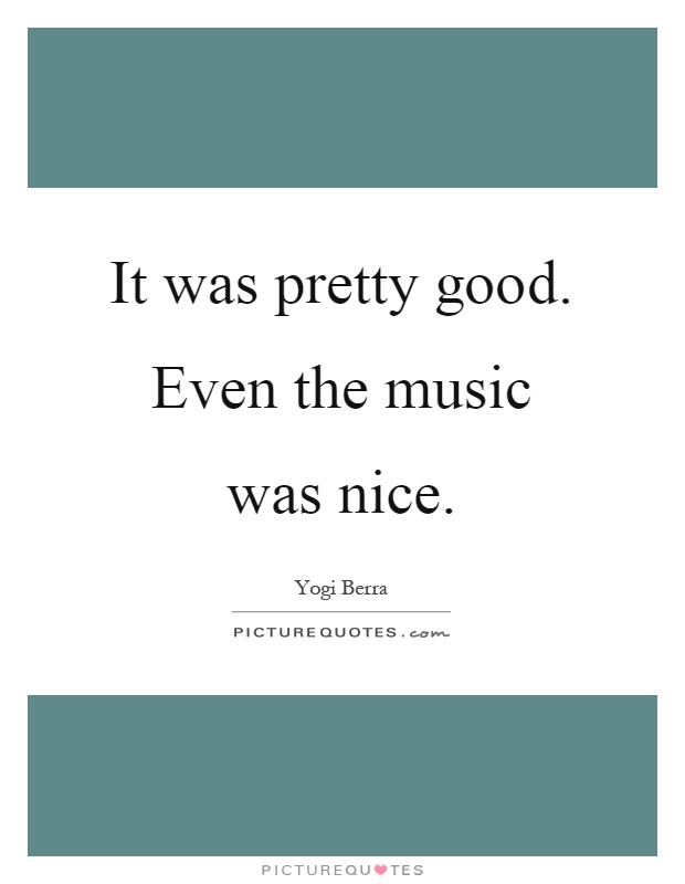 It was pretty good. Even the music was nice Picture Quote #1