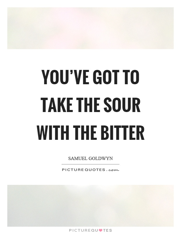 You've got to take the sour with the bitter Picture Quote #1