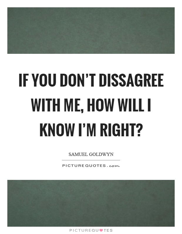 If you don't dissagree with me, how will I know I'm right? Picture Quote #1