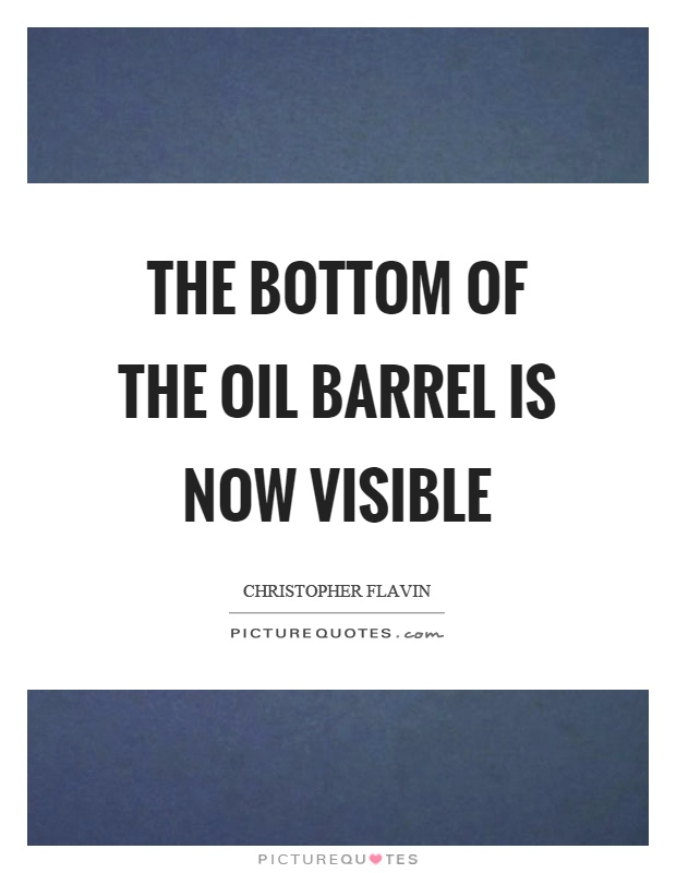 The bottom of the oil barrel is now visible Picture Quote #1