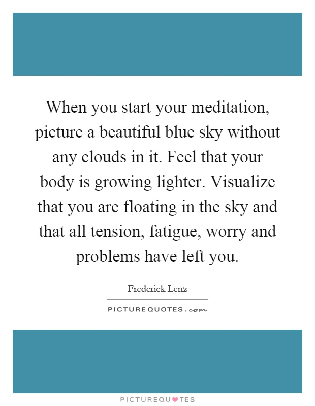 When you start your meditation, picture a beautiful blue sky without any clouds in it. Feel that your body is growing lighter. Visualize that you are floating in the sky and that all tension, fatigue, worry and problems have left you Picture Quote #1