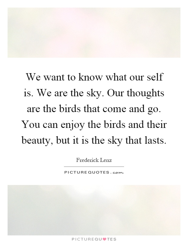 We want to know what our self is. We are the sky. Our thoughts are the birds that come and go. You can enjoy the birds and their beauty, but it is the sky that lasts Picture Quote #1