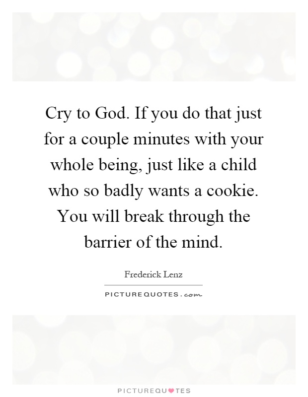 Cry to God. If you do that just for a couple minutes with your whole being, just like a child who so badly wants a cookie. You will break through the barrier of the mind Picture Quote #1