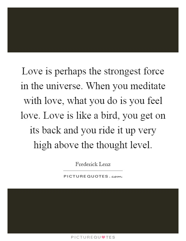 Love is perhaps the strongest force in the universe. When you meditate with love, what you do is you feel love. Love is like a bird, you get on its back and you ride it up very high above the thought level Picture Quote #1