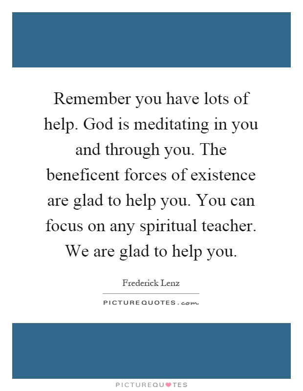 Remember you have lots of help. God is meditating in you and through you. The beneficent forces of existence are glad to help you. You can focus on any spiritual teacher. We are glad to help you Picture Quote #1
