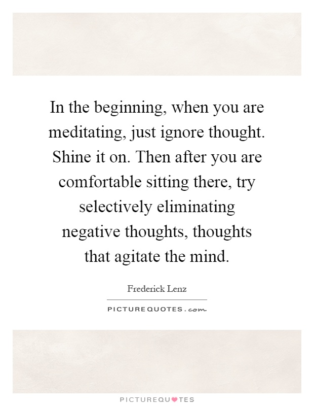 In the beginning, when you are meditating, just ignore thought. Shine it on. Then after you are comfortable sitting there, try selectively eliminating negative thoughts, thoughts that agitate the mind Picture Quote #1