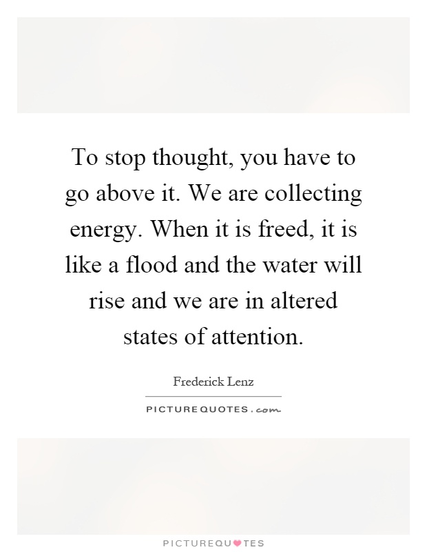 To stop thought, you have to go above it. We are collecting energy. When it is freed, it is like a flood and the water will rise and we are in altered states of attention Picture Quote #1