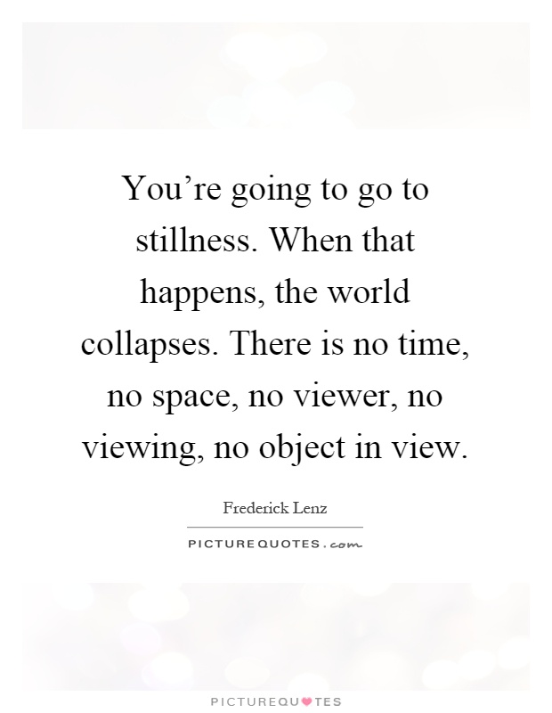 You're going to go to stillness. When that happens, the world collapses. There is no time, no space, no viewer, no viewing, no object in view Picture Quote #1