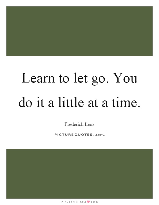 Learn to let go. You do it a little at a time Picture Quote #1