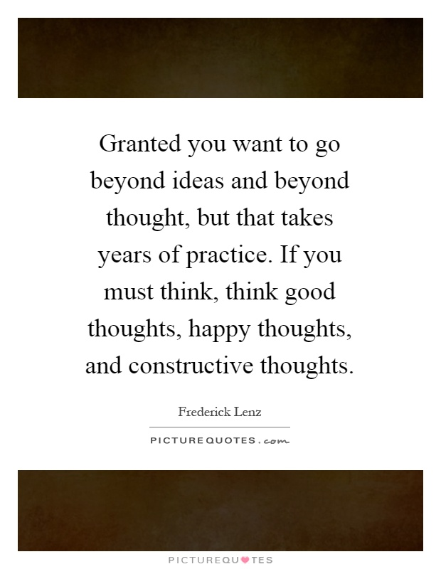 Granted you want to go beyond ideas and beyond thought, but that takes years of practice. If you must think, think good thoughts, happy thoughts, and constructive thoughts Picture Quote #1