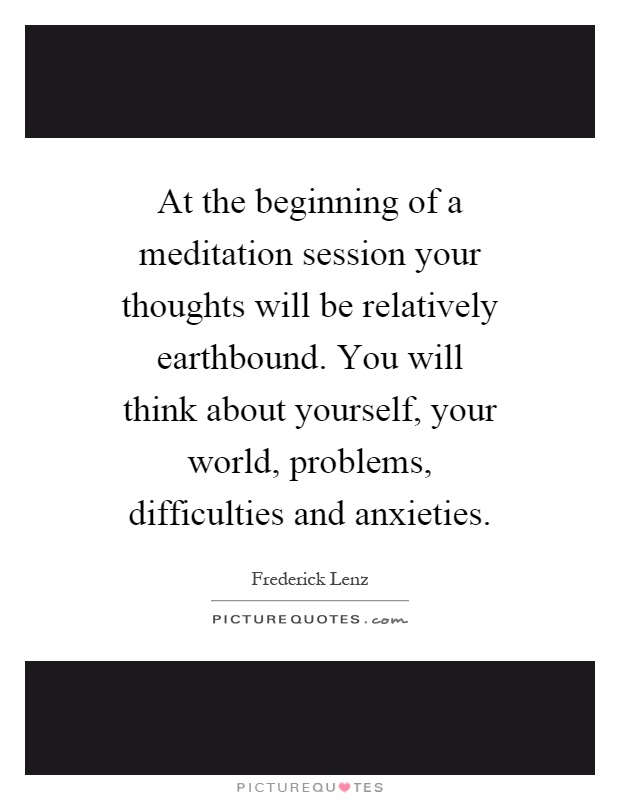 At the beginning of a meditation session your thoughts will be relatively earthbound. You will think about yourself, your world, problems, difficulties and anxieties Picture Quote #1