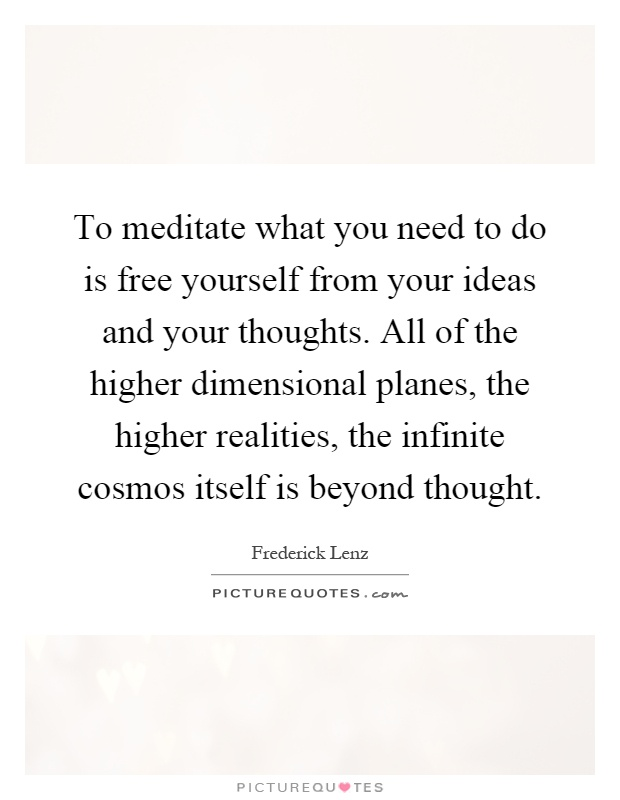 To meditate what you need to do is free yourself from your ideas and your thoughts. All of the higher dimensional planes, the higher realities, the infinite cosmos itself is beyond thought Picture Quote #1