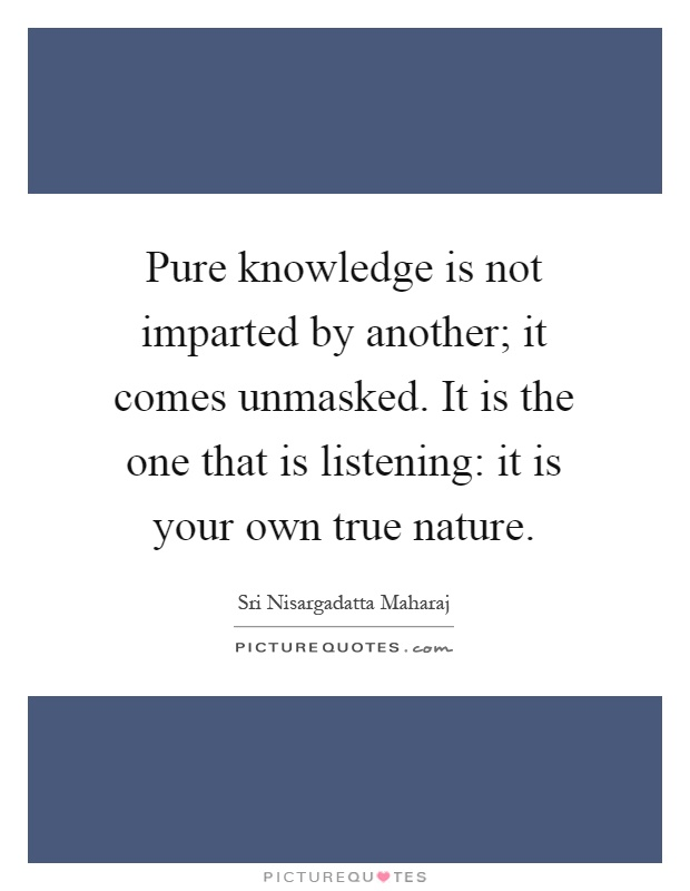 Pure knowledge is not imparted by another; it comes unmasked. It is the one that is listening: it is your own true nature Picture Quote #1
