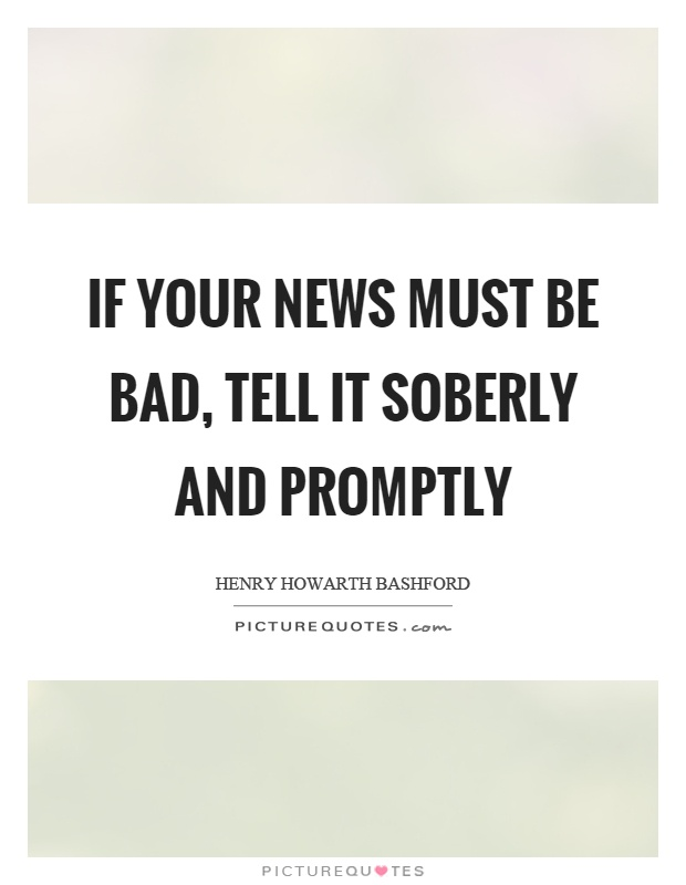 If your news must be bad, tell it soberly and promptly Picture Quote #1
