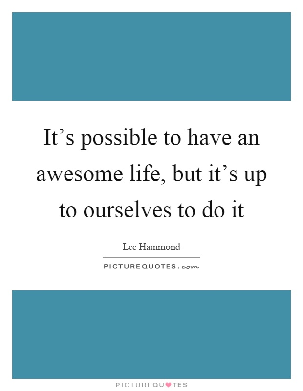 It's possible to have an awesome life, but it's up to ourselves to do it Picture Quote #1