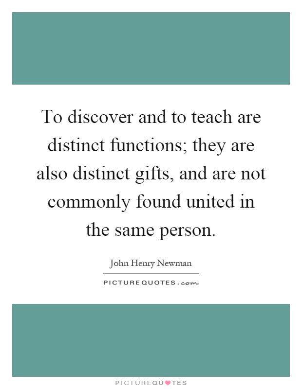 To discover and to teach are distinct functions; they are also distinct gifts, and are not commonly found united in the same person Picture Quote #1
