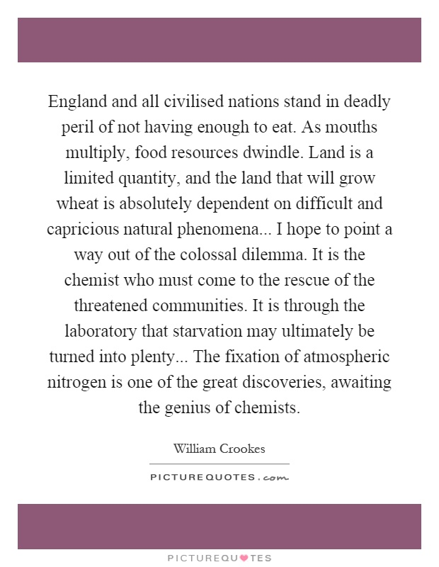 England and all civilised nations stand in deadly peril of not having enough to eat. As mouths multiply, food resources dwindle. Land is a limited quantity, and the land that will grow wheat is absolutely dependent on difficult and capricious natural phenomena... I hope to point a way out of the colossal dilemma. It is the chemist who must come to the rescue of the threatened communities. It is through the laboratory that starvation may ultimately be turned into plenty... The fixation of atmospheric nitrogen is one of the great discoveries, awaiting the genius of chemists Picture Quote #1