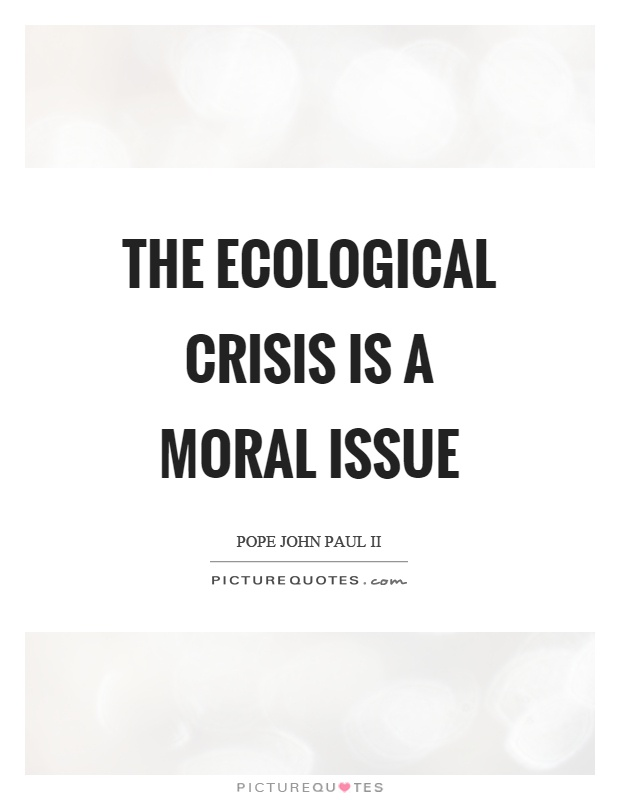 The ecological crisis is a moral issue Picture Quote #1