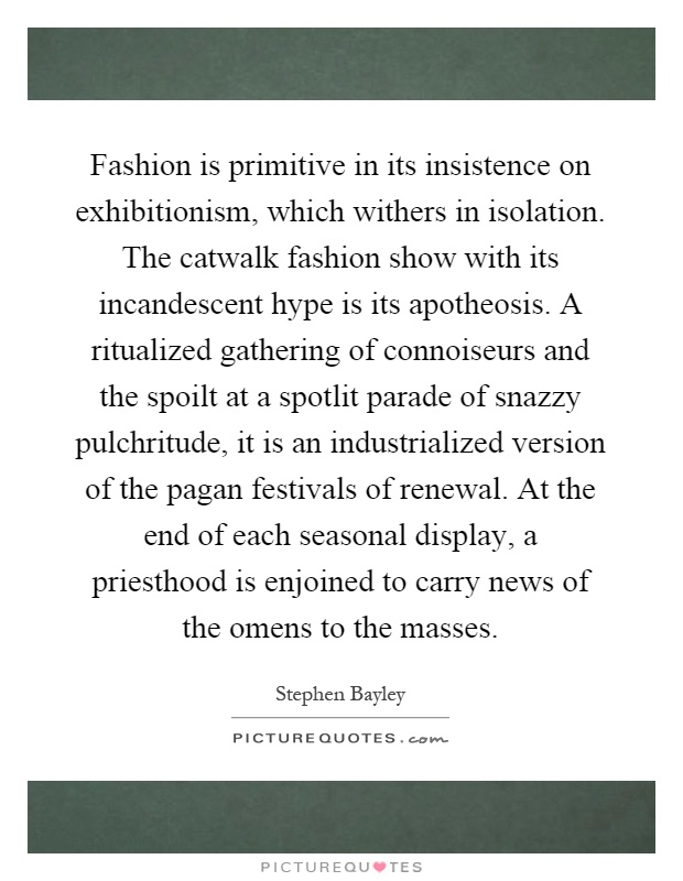 Fashion is primitive in its insistence on exhibitionism, which withers in isolation. The catwalk fashion show with its incandescent hype is its apotheosis. A ritualized gathering of connoiseurs and the spoilt at a spotlit parade of snazzy pulchritude, it is an industrialized version of the pagan festivals of renewal. At the end of each seasonal display, a priesthood is enjoined to carry news of the omens to the masses Picture Quote #1