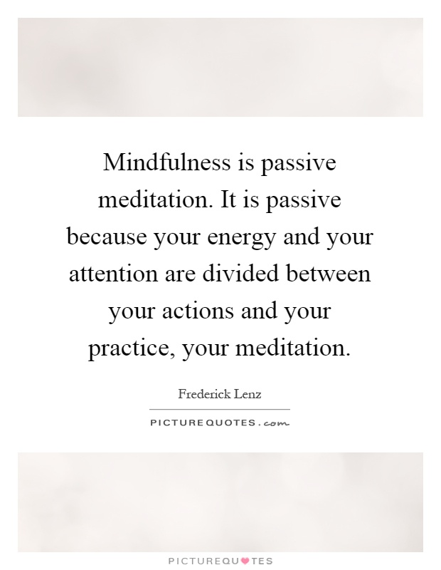 Mindfulness is passive meditation. It is passive because your energy and your attention are divided between your actions and your practice, your meditation Picture Quote #1