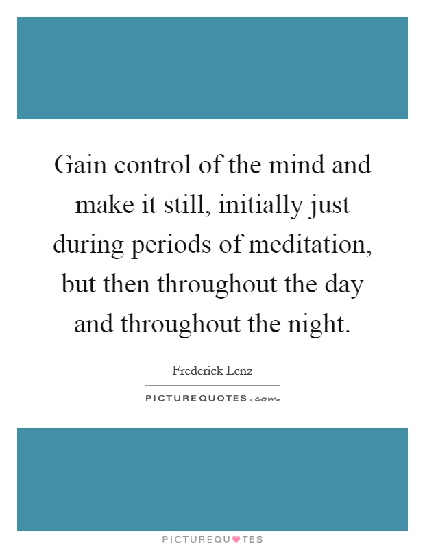 Gain control of the mind and make it still, initially just during periods of meditation, but then throughout the day and throughout the night Picture Quote #1