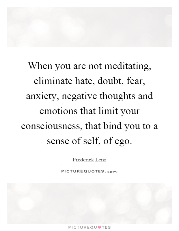 When you are not meditating, eliminate hate, doubt, fear, anxiety, negative thoughts and emotions that limit your consciousness, that bind you to a sense of self, of ego Picture Quote #1