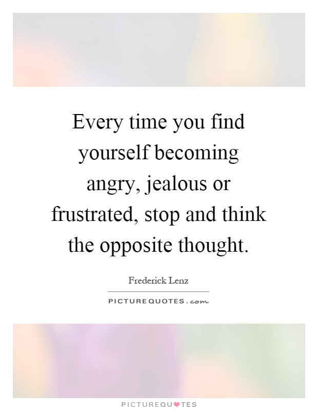 Every time you find yourself becoming angry, jealous or frustrated, stop and think the opposite thought Picture Quote #1