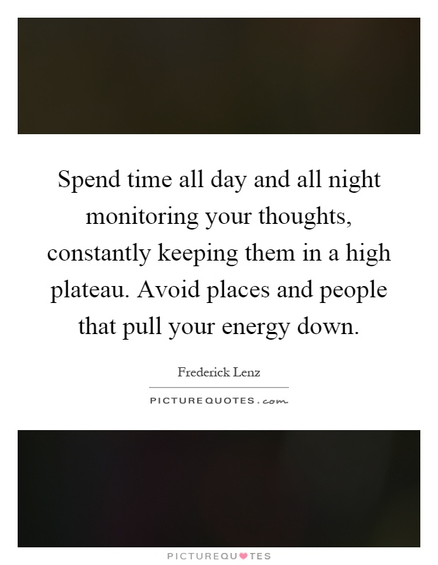 Spend time all day and all night monitoring your thoughts, constantly keeping them in a high plateau. Avoid places and people that pull your energy down Picture Quote #1