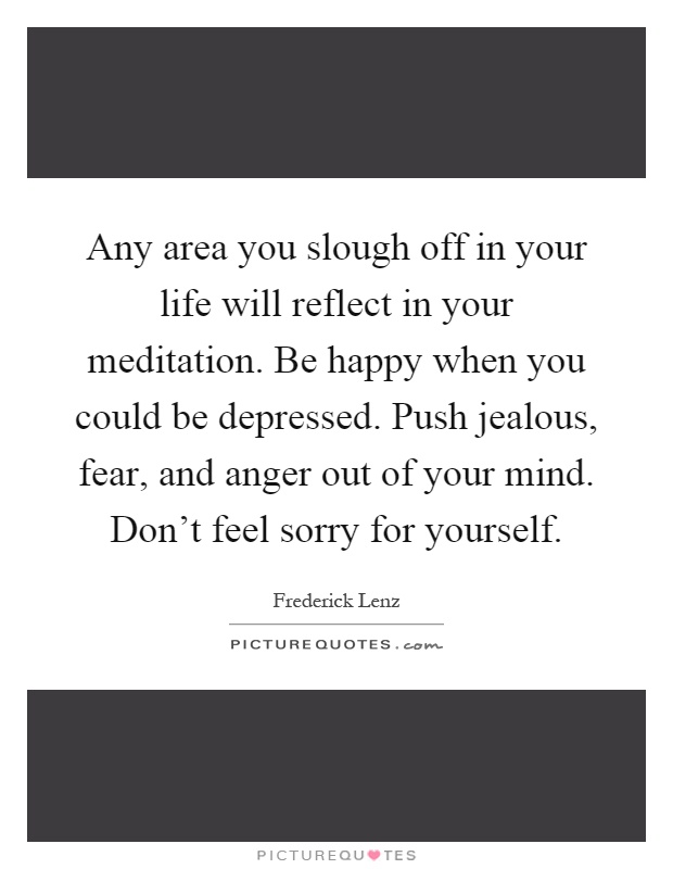 Any area you slough off in your life will reflect in your meditation. Be happy when you could be depressed. Push jealous, fear, and anger out of your mind. Don't feel sorry for yourself Picture Quote #1