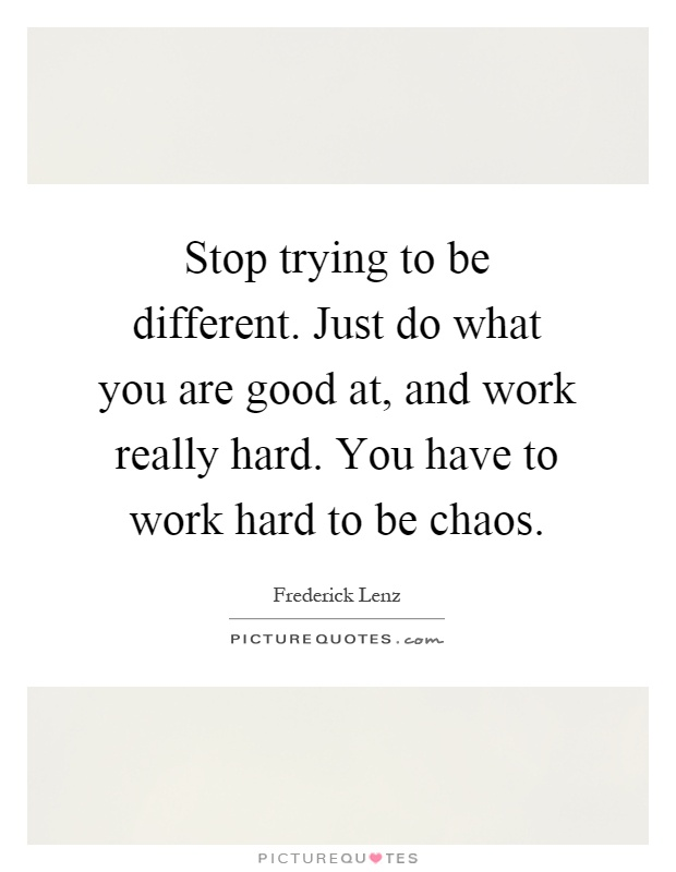 Stop trying to be different. Just do what you are good at, and work really hard. You have to work hard to be chaos Picture Quote #1