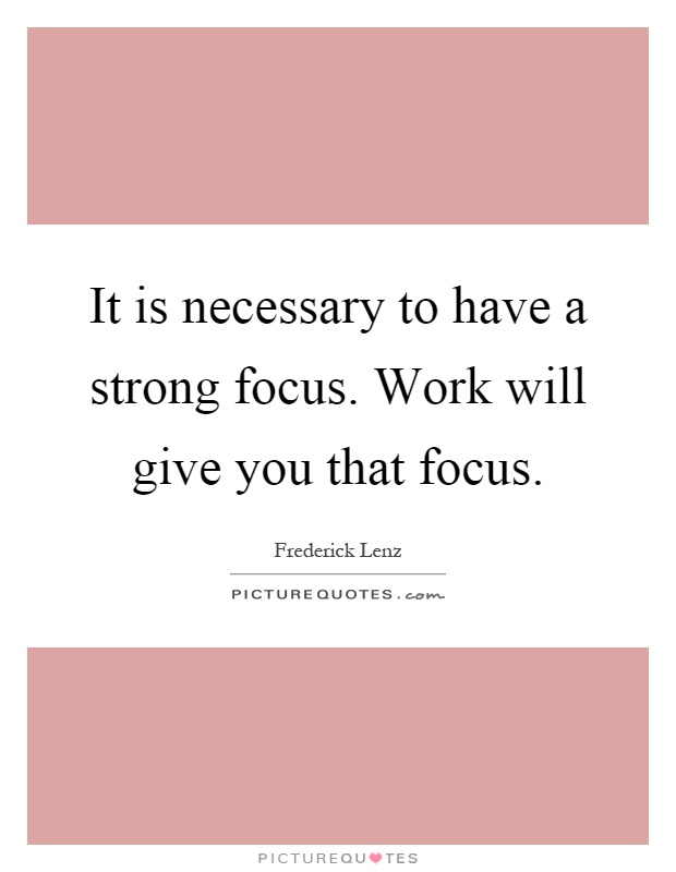 It is necessary to have a strong focus. Work will give you that focus Picture Quote #1