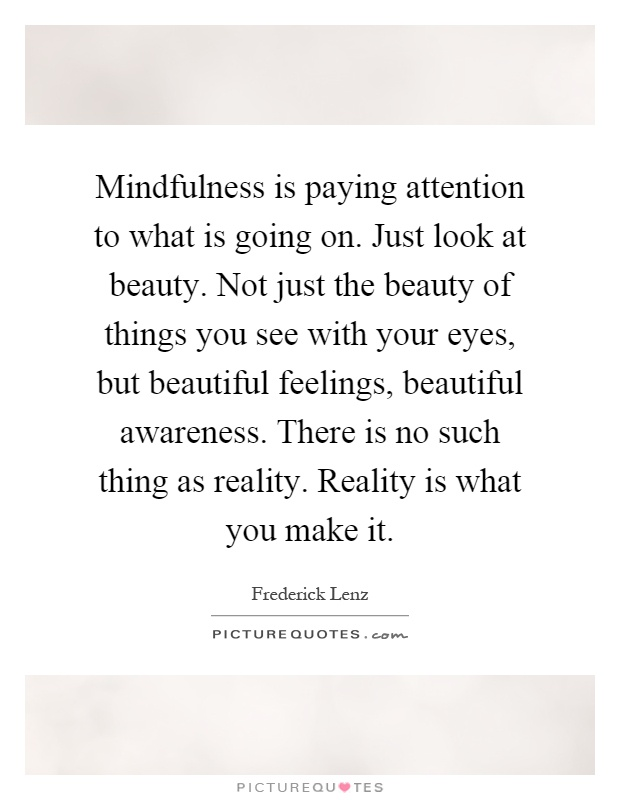 Mindfulness is paying attention to what is going on. Just look at beauty. Not just the beauty of things you see with your eyes, but beautiful feelings, beautiful awareness. There is no such thing as reality. Reality is what you make it Picture Quote #1