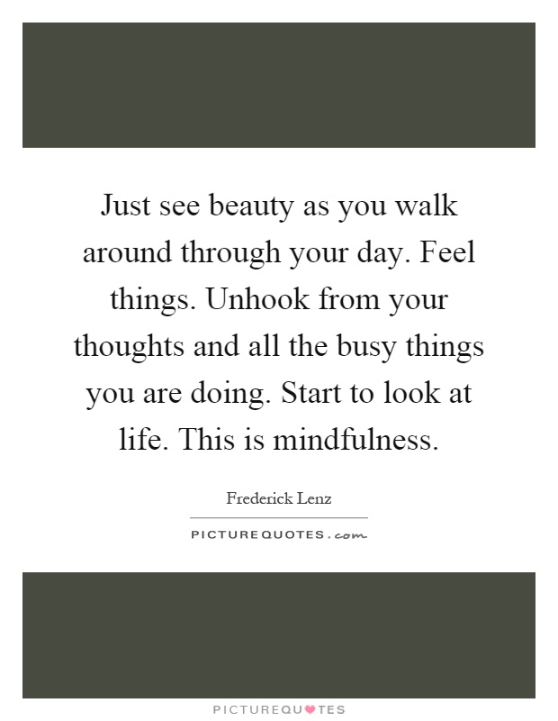 Just see beauty as you walk around through your day. Feel things. Unhook from your thoughts and all the busy things you are doing. Start to look at life. This is mindfulness Picture Quote #1