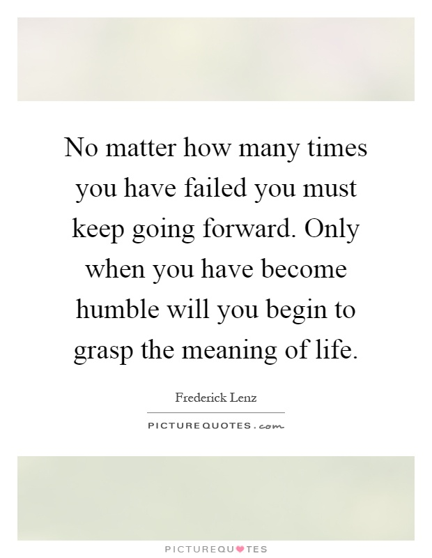 No matter how many times you have failed you must keep going forward. Only when you have become humble will you begin to grasp the meaning of life Picture Quote #1