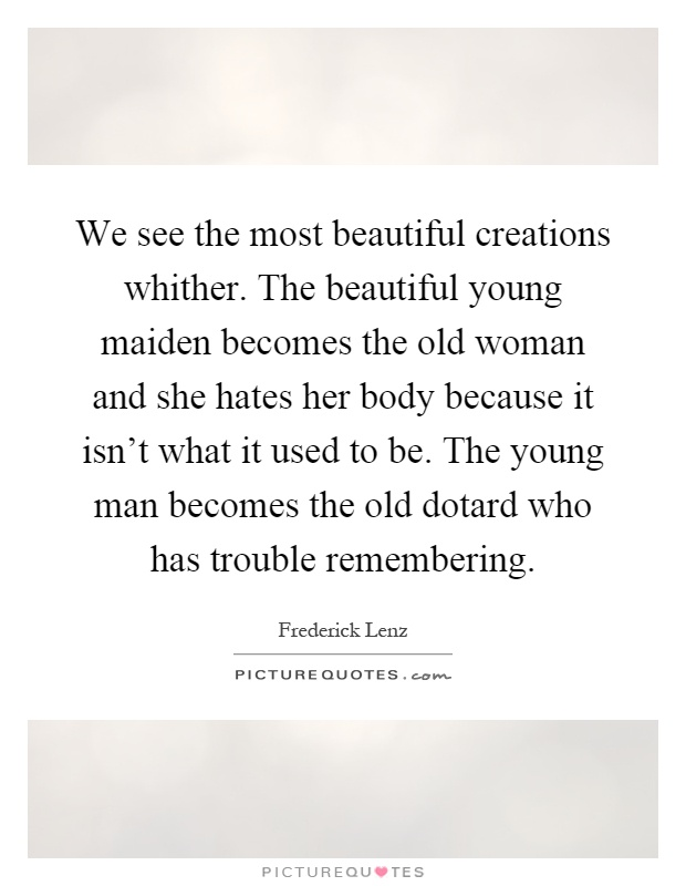 We see the most beautiful creations whither. The beautiful young maiden becomes the old woman and she hates her body because it isn't what it used to be. The young man becomes the old dotard who has trouble remembering Picture Quote #1