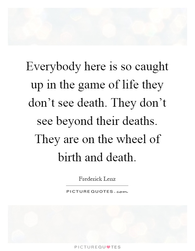 Everybody here is so caught up in the game of life they don't see death. They don't see beyond their deaths. They are on the wheel of birth and death Picture Quote #1