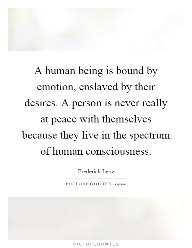 A human being is bound by emotion, enslaved by their desires. A person is never really at peace with themselves because they live in the spectrum of human consciousness Picture Quote #1