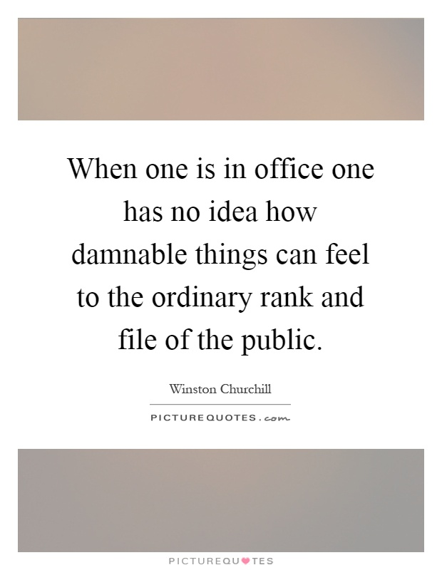 When one is in office one has no idea how damnable things can feel to the ordinary rank and file of the public Picture Quote #1