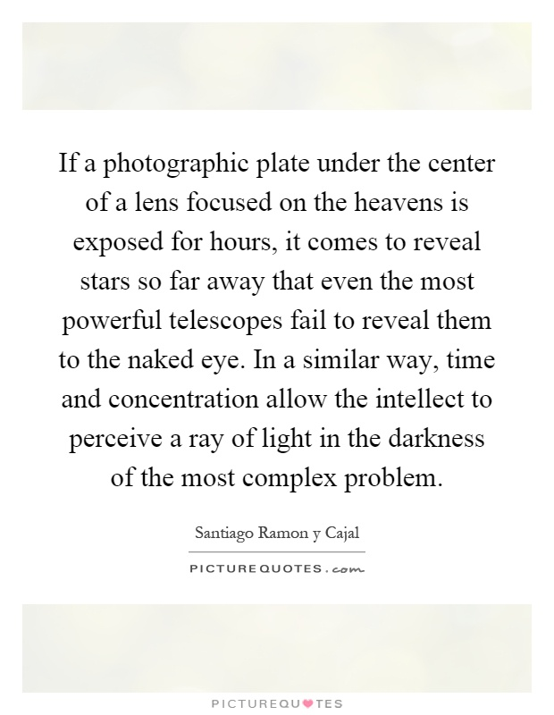 If a photographic plate under the center of a lens focused on the heavens is exposed for hours, it comes to reveal stars so far away that even the most powerful telescopes fail to reveal them to the naked eye. In a similar way, time and concentration allow the intellect to perceive a ray of light in the darkness of the most complex problem Picture Quote #1