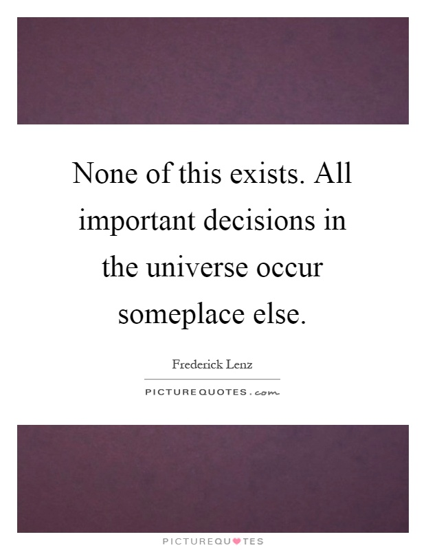 None of this exists. All important decisions in the universe occur someplace else Picture Quote #1