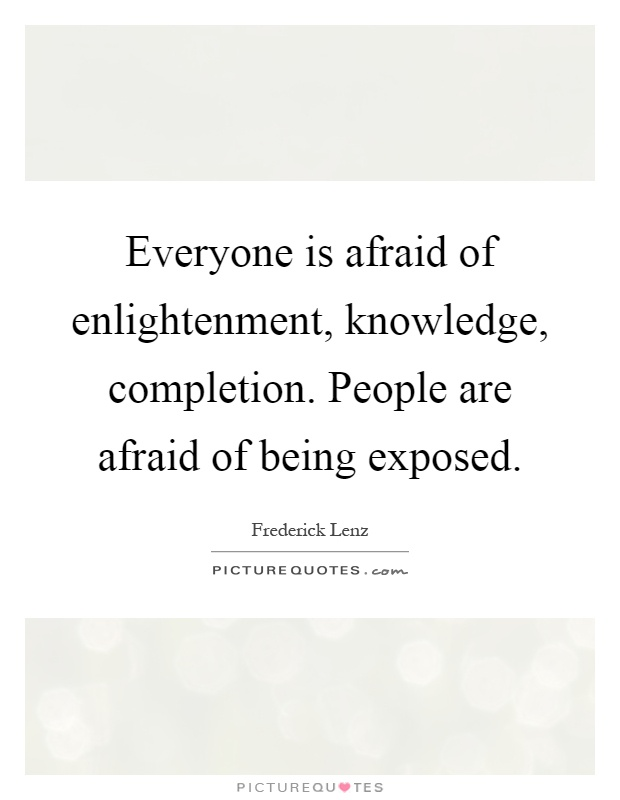 Everyone is afraid of enlightenment, knowledge, completion. People are afraid of being exposed Picture Quote #1