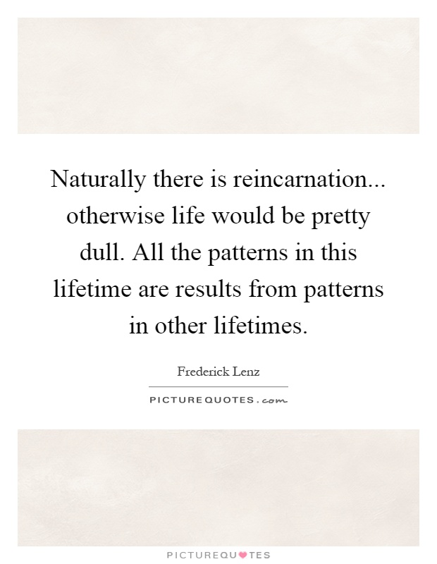 Naturally there is reincarnation... otherwise life would be pretty dull. All the patterns in this lifetime are results from patterns in other lifetimes Picture Quote #1