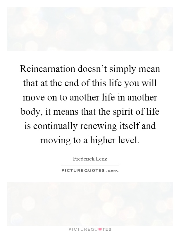 Reincarnation doesn't simply mean that at the end of this life you will move on to another life in another body, it means that the spirit of life is continually renewing itself and moving to a higher level Picture Quote #1
