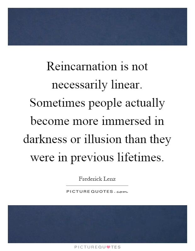 Reincarnation is not necessarily linear. Sometimes people actually become more immersed in darkness or illusion than they were in previous lifetimes Picture Quote #1