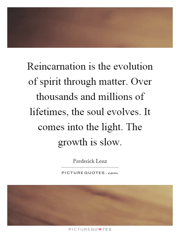 Reincarnation is the evolution of spirit through matter. Over thousands and millions of lifetimes, the soul evolves. It comes into the light. The growth is slow Picture Quote #1