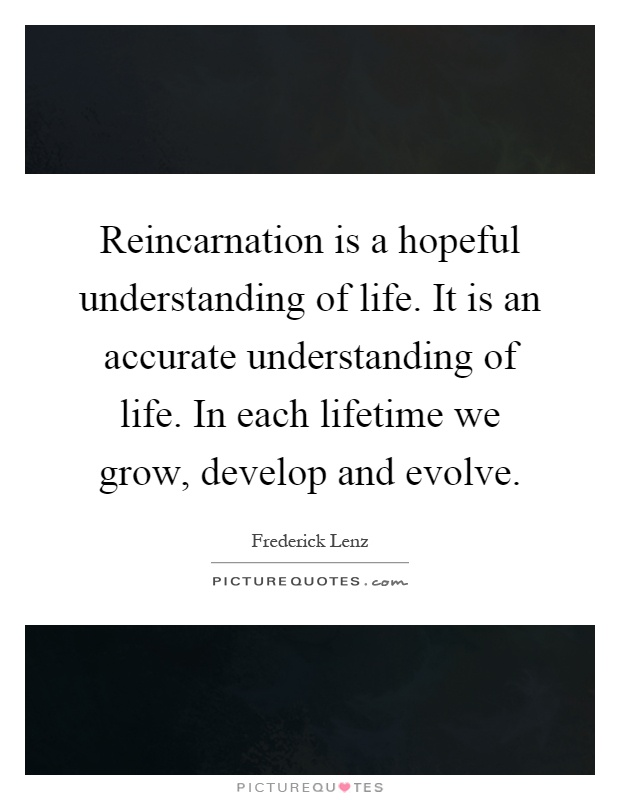Reincarnation is a hopeful understanding of life. It is an accurate understanding of life. In each lifetime we grow, develop and evolve Picture Quote #1