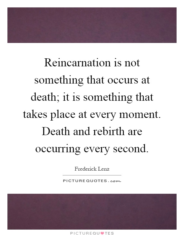 Reincarnation is not something that occurs at death; it is something that takes place at every moment. Death and rebirth are occurring every second Picture Quote #1